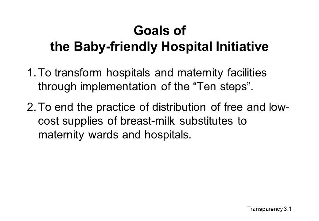 Goals of the Baby-friendly Hospital Initiative 1.To transform hospitals and maternity facilities through implementation of the Ten steps. 2.To end the