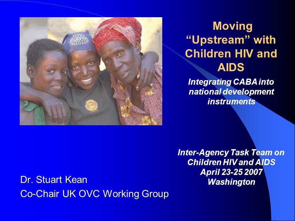Dr. Stuart Kean Co-Chair UK OVC Working Group Moving Upstream with Children HIV and AIDS Integrating CABA into national development instruments Inter-