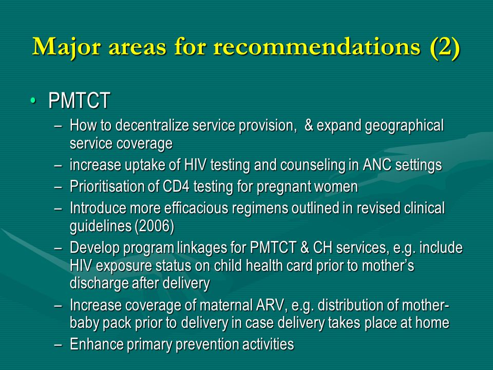 Major areas for recommendations (2) PMTCTPMTCT –How to decentralize service provision, & expand geographical service coverage –increase uptake of HIV