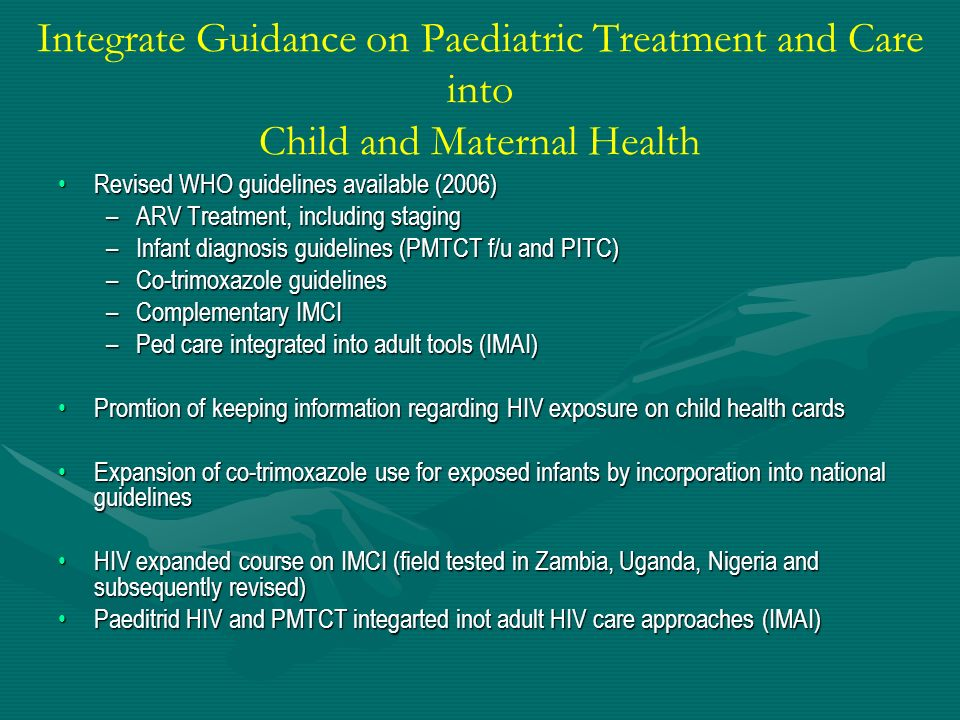 Integrate Guidance on Paediatric Treatment and Care into Child and Maternal Health Revised WHO guidelines available (2006)Revised WHO guidelines avail