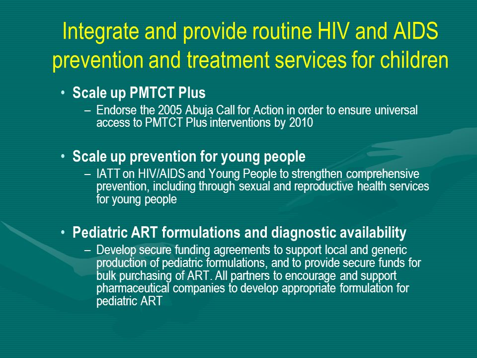 Integrate and provide routine HIV and AIDS prevention and treatment services for children Scale up PMTCT Plus – –Endorse the 2005 Abuja Call for Actio