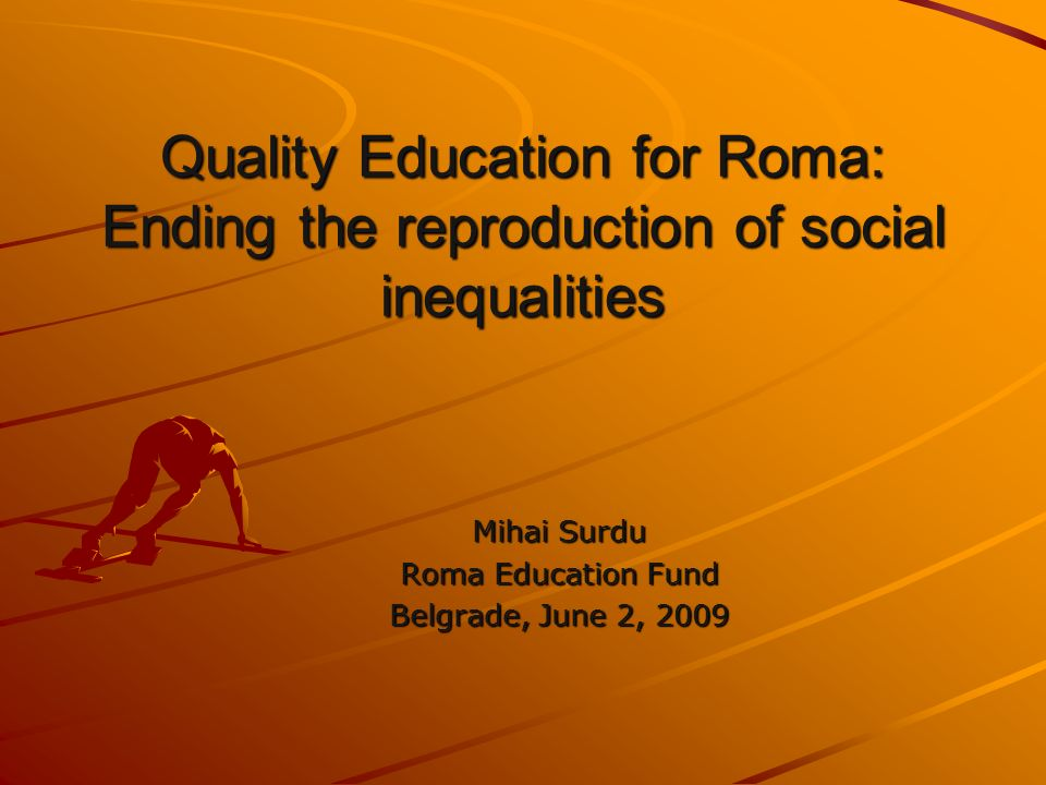 Quality Education for Roma: Ending the reproduction of social inequalities Mihai Surdu Roma Education Fund Belgrade, June 2, 2009