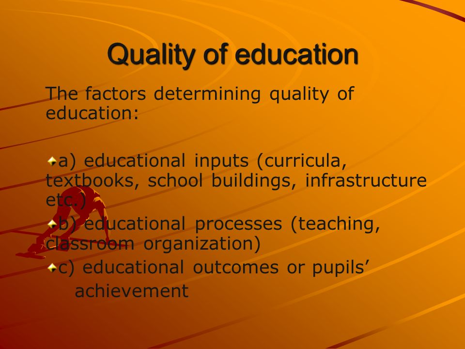 Quality of education The factors determining quality of education: a) educational inputs (curricula, textbooks, school buildings, infrastructure etc.) b) educational processes (teaching, classroom organization) c) educational outcomes or pupils achievement