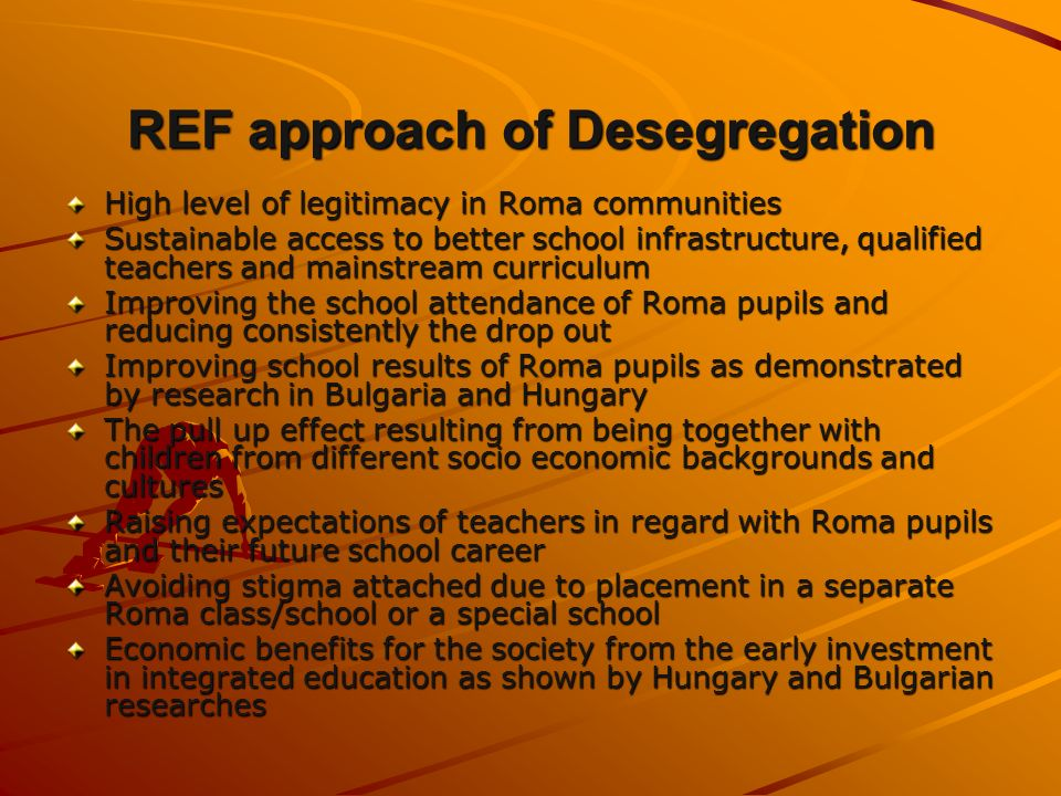 REF approach of Desegregation High level of legitimacy in Roma communities Sustainable access to better school infrastructure, qualified teachers and mainstream curriculum Improving the school attendance of Roma pupils and reducing consistently the drop out Improving school results of Roma pupils as demonstrated by research in Bulgaria and Hungary The pull up effect resulting from being together with children from different socio economic backgrounds and cultures Raising expectations of teachers in regard with Roma pupils and their future school career Avoiding stigma attached due to placement in a separate Roma class/school or a special school Economic benefits for the society from the early investment in integrated education as shown by Hungary and Bulgarian researches