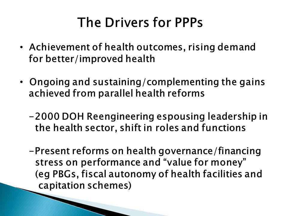 The Drivers for PPPs Achievement of health outcomes, rising demand for better/improved health Ongoing and sustaining/complementing the gains achieved from parallel health reforms -2000 DOH Reengineering espousing leadership in the health sector, shift in roles and functions -Present reforms on health governance/financing stress on performance and value for money (eg PBGs, fiscal autonomy of health facilities and capitation schemes)