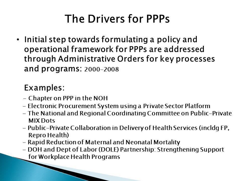 The Drivers for PPPs Initial step towards formulating a policy and operational framework for PPPs are addressed through Administrative Orders for key processes and programs: 2000-2008 Examples: - Chapter on PPP in the NOH - Electronic Procurement System using a Private Sector Platform - The National and Regional Coordinating Committee on Public-Private MIX Dots - Public-Private Collaboration in Delivery of Health Services (incldg FP, Repro Health) - Rapid Reduction of Maternal and Neonatal Mortality - DOH and Dept of Labor (DOLE) Partnership: Strengthening Support for Workplace Health Programs