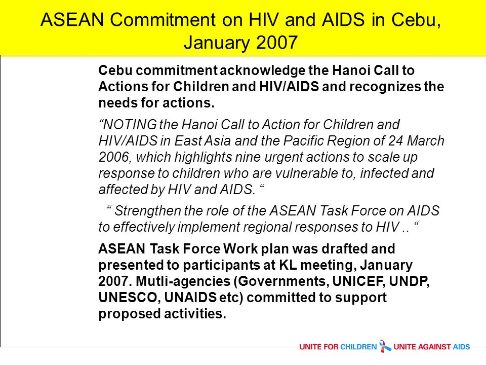 ASEAN Commitment on HIV and AIDS in Cebu, January 2007 Cebu commitment acknowledge the Hanoi Call to Actions for Children and HIV/AIDS and recognizes the needs for actions.