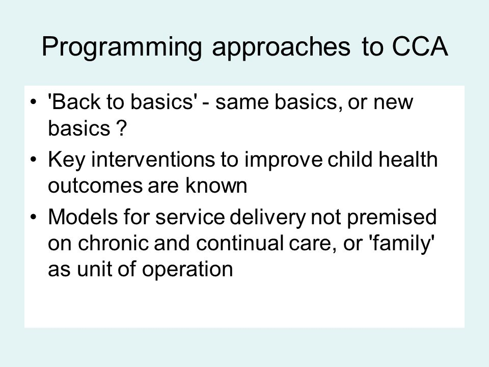 Programming approaches to CCA 'Back to basics' - same basics, or new basics ? Key interventions to improve child health outcomes are known Models for