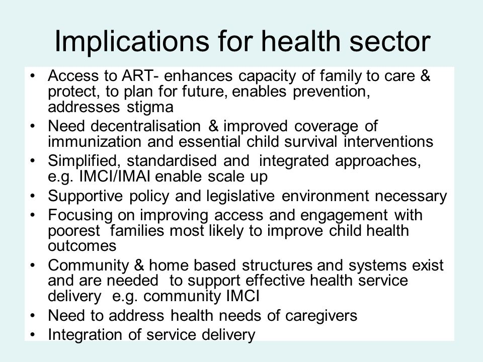 Implications for health sector Access to ART- enhances capacity of family to care & protect, to plan for future, enables prevention, addresses stigma