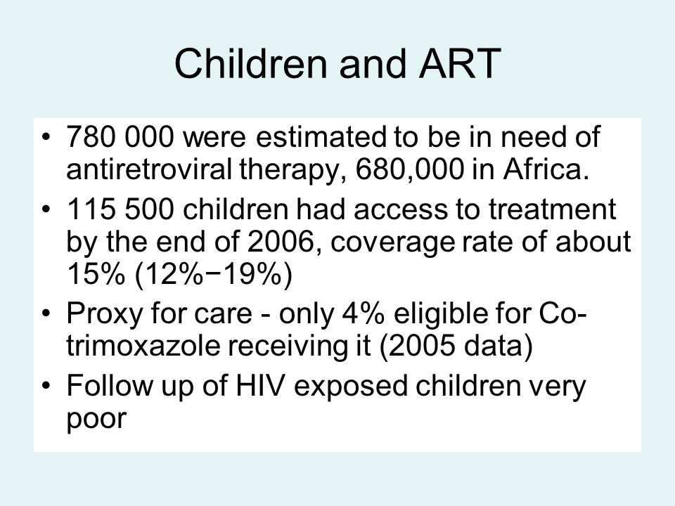 Children and ART 780 000 were estimated to be in need of antiretroviral therapy, 680,000 in Africa. 115 500 children had access to treatment by the en