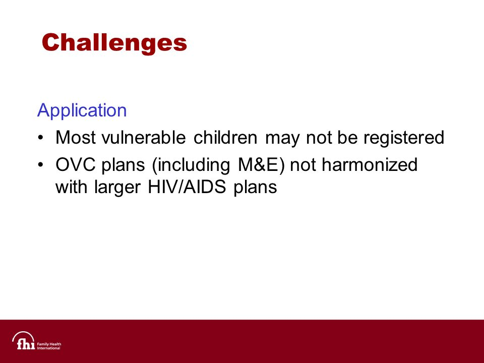 Challenges Application Most vulnerable children may not be registered OVC plans (including M&E) not harmonized with larger HIV/AIDS plans