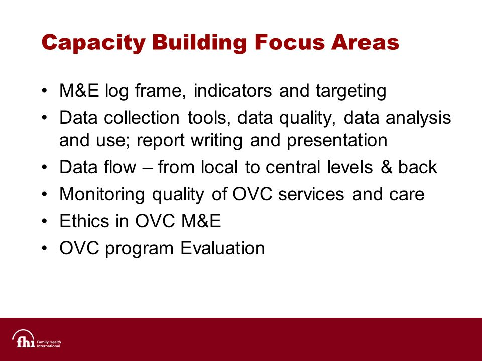 Capacity Building Focus Areas M&E log frame, indicators and targeting Data collection tools, data quality, data analysis and use; report writing and presentation Data flow – from local to central levels & back Monitoring quality of OVC services and care Ethics in OVC M&E OVC program Evaluation
