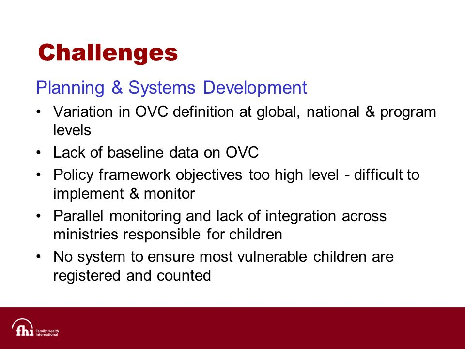 Challenges Planning & Systems Development Variation in OVC definition at global, national & program levels Lack of baseline data on OVC Policy framework objectives too high level - difficult to implement & monitor Parallel monitoring and lack of integration across ministries responsible for children No system to ensure most vulnerable children are registered and counted