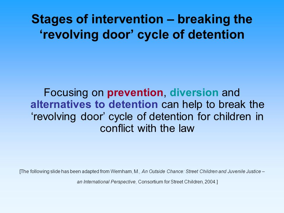 Breaking the revolving door of detention for children in conflict with the law PRIORITIES FOR INTERVENTION Context leading to conflict with the law May include harassment by police in community May be legal, illegal or arbitrary Release or escape Release PRE VEN TION OF FIRST -TIME & REPE AT OFFE NDIN G 1 DIVERSION 2 ALTERNATIVES TO DETENTION 3