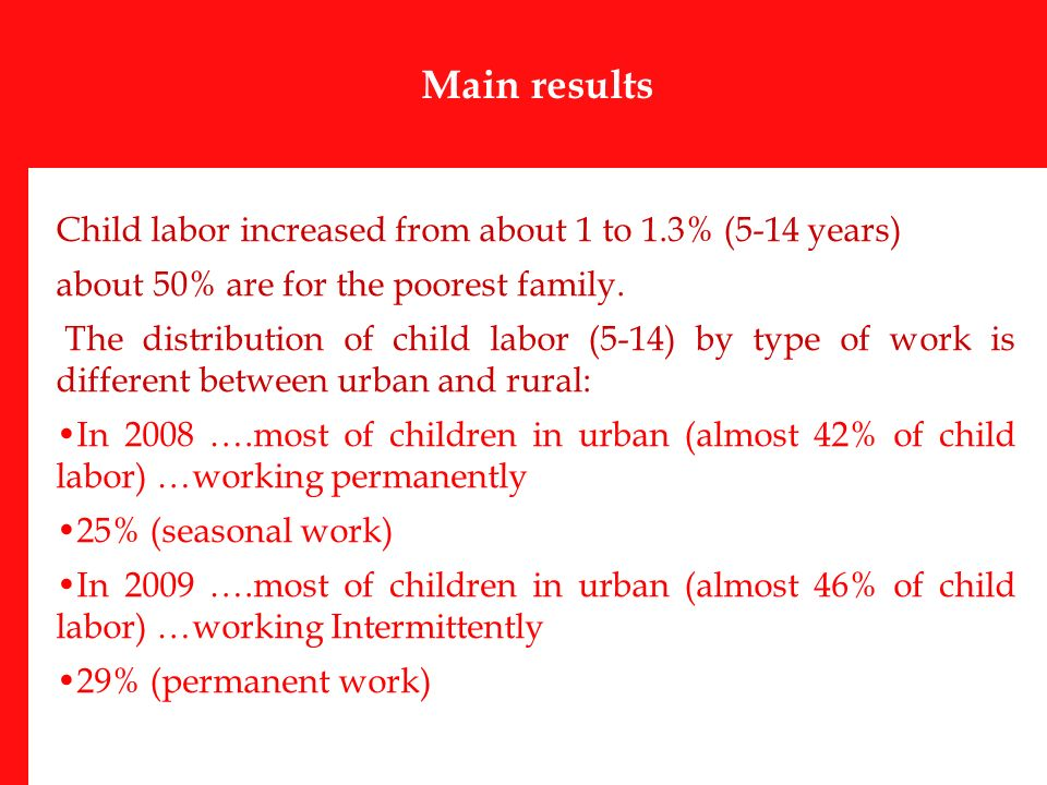 Main results Child labor increased from about 1 to 1.3% (5-14 years) about 50% are for the poorest family.