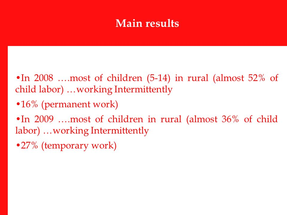 Main results In 2008 ….most of children (5-14) in rural (almost 52% of child labor) …working Intermittently 16% (permanent work) In 2009 ….most of children in rural (almost 36% of child labor) …working Intermittently 27% (temporary work)