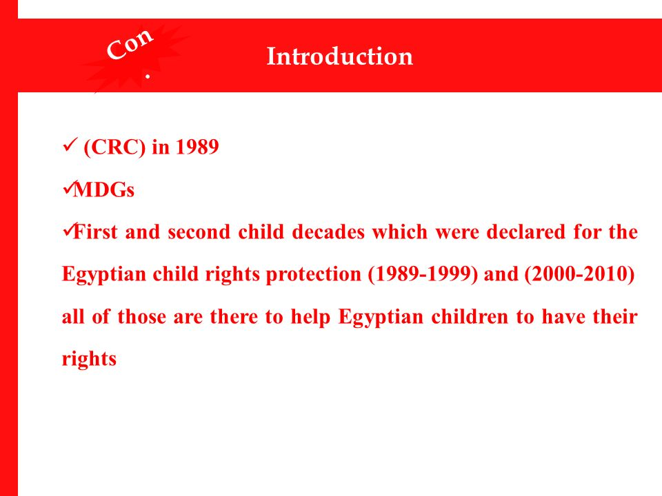 (CRC) in 1989 MDGs First and second child decades which were declared for the Egyptian child rights protection (1989-1999) and (2000-2010) all of those are there to help Egyptian children to have their rights Introduction Con.
