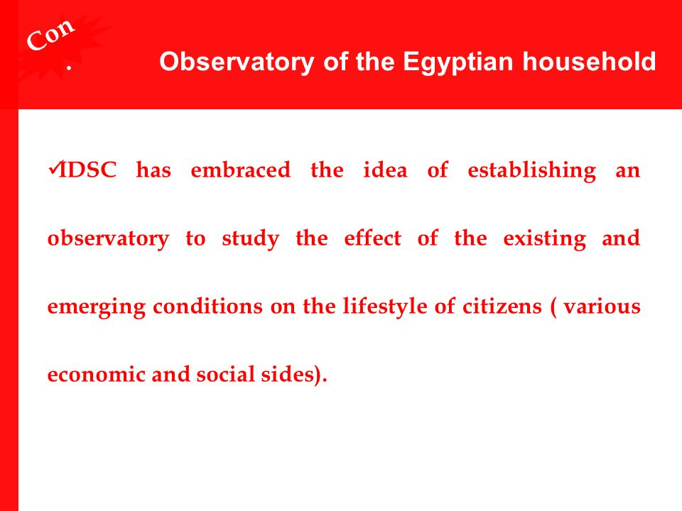 Observatory of the Egyptian household IDSC has embraced the idea of establishing an observatory to study the effect of the existing and emerging conditions on the lifestyle of citizens ( various economic and social sides).