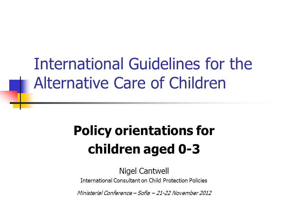 International Guidelines for the Alternative Care of Children Policy orientations for children aged 0-3 Nigel Cantwell International Consultant on Child Protection Policies Ministerial Conference – Sofia – 21-22 November 2012