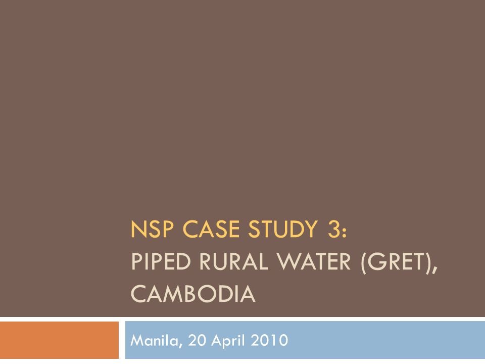 NSP CASE STUDY 3: PIPED RURAL WATER (GRET), CAMBODIA Manila, 20 April 2010