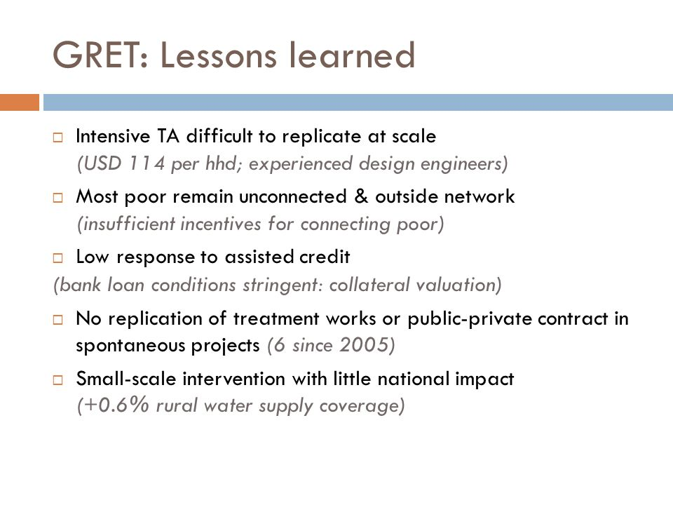 GRET: Lessons learned Intensive TA difficult to replicate at scale (USD 114 per hhd; experienced design engineers) Most poor remain unconnected & outside network (insufficient incentives for connecting poor) Low response to assisted credit (bank loan conditions stringent: collateral valuation) No replication of treatment works or public-private contract in spontaneous projects (6 since 2005) Small-scale intervention with little national impact (+0.6% rural water supply coverage)
