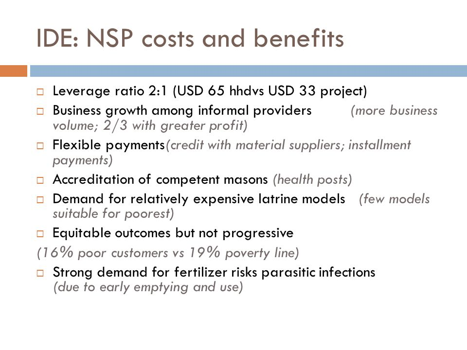 IDE: NSP costs and benefits Leverage ratio 2:1 (USD 65 hhdvs USD 33 project) Business growth among informal providers (more business volume; 2/3 with greater profit) Flexible payments(credit with material suppliers; installment payments) Accreditation of competent masons (health posts) Demand for relatively expensive latrine models (few models suitable for poorest) Equitable outcomes but not progressive (16% poor customers vs 19% poverty line) Strong demand for fertilizer risks parasitic infections (due to early emptying and use)