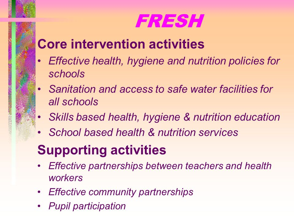 What is FRESH ? Focusing Resources on Effective School Health A partnership: UNESCO, UNICEF, WHO, WORLD BANK