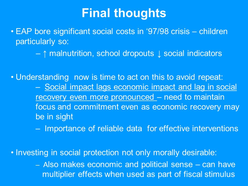 Final thoughts EAP bore significant social costs in 97/98 crisis – children particularly so: – malnutrition, school dropouts social indicators Understanding now is time to act on this to avoid repeat: – Social impact lags economic impact and lag in social recovery even more pronounced – need to maintain focus and commitment even as economic recovery may be in sight – Importance of reliable data for effective interventions Investing in social protection not only morally desirable: – A lso makes economic and political sense – can have multiplier effects when used as part of fiscal stimulus