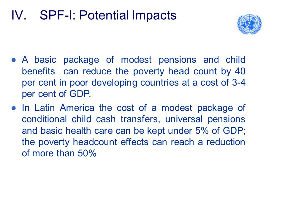 IV.SPF-I: Potential Impacts A basic package of modest pensions and child benefits can reduce the poverty head count by 40 per cent in poor developing