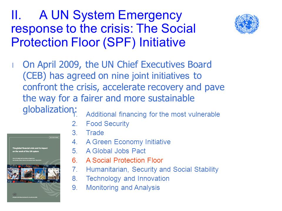 II.A UN System Emergency response to the crisis: The Social Protection Floor (SPF) Initiative l On April 2009, the UN Chief Executives Board (CEB) has agreed on nine joint initiatives to confront the crisis, accelerate recovery and pave the way for a fairer and more sustainable globalization: 1.Additional financing for the most vulnerable 2.Food Security 3.Trade 4.A Green Economy Initiative 5.A Global Jobs Pact 6.A Social Protection Floor 7.Humanitarian, Security and Social Stability 8.Technology and Innovation 9.Monitoring and Analysis