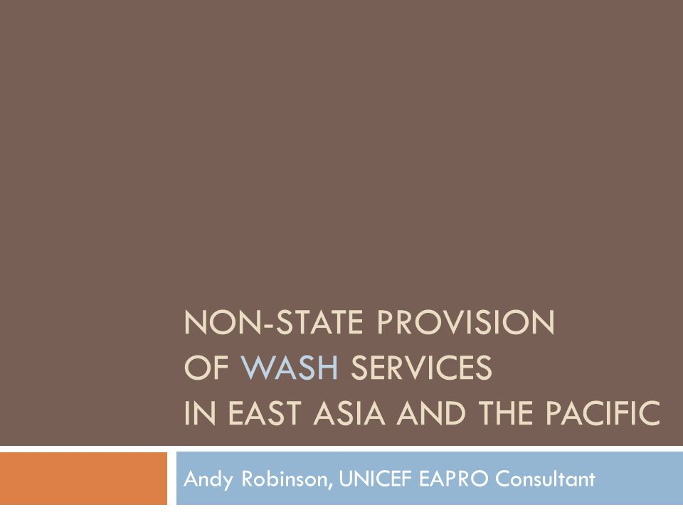 NON-STATE PROVISION OF WASH SERVICES IN EAST ASIA AND THE PACIFIC Andy Robinson, UNICEF EAPRO Consultant