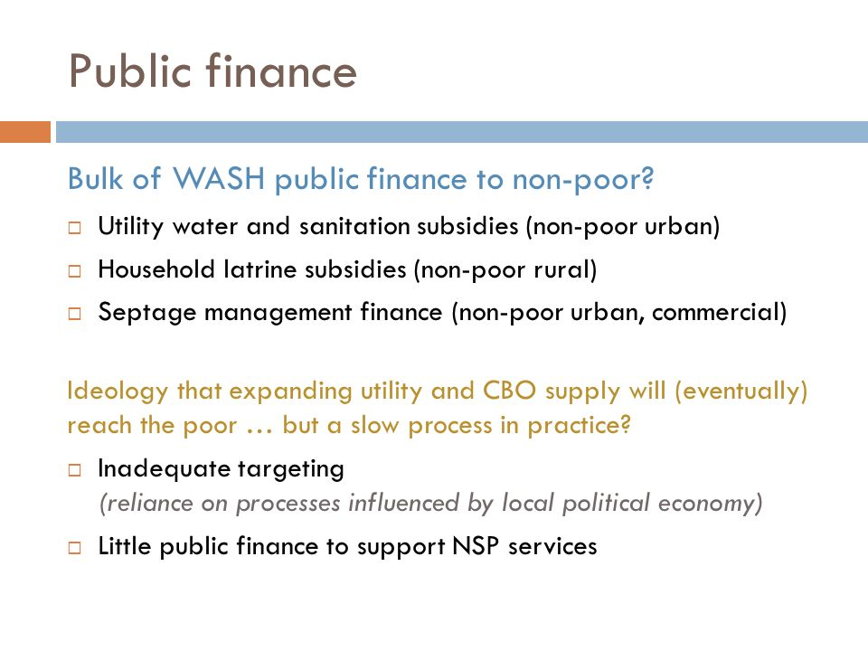 Public finance Bulk of WASH public finance to non-poor? Utility water and sanitation subsidies (non-poor urban) Household latrine subsidies (non-poor