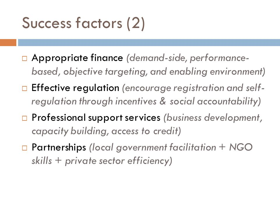 Success factors (2) Appropriate finance (demand-side, performance- based, objective targeting, and enabling environment) Effective regulation (encoura