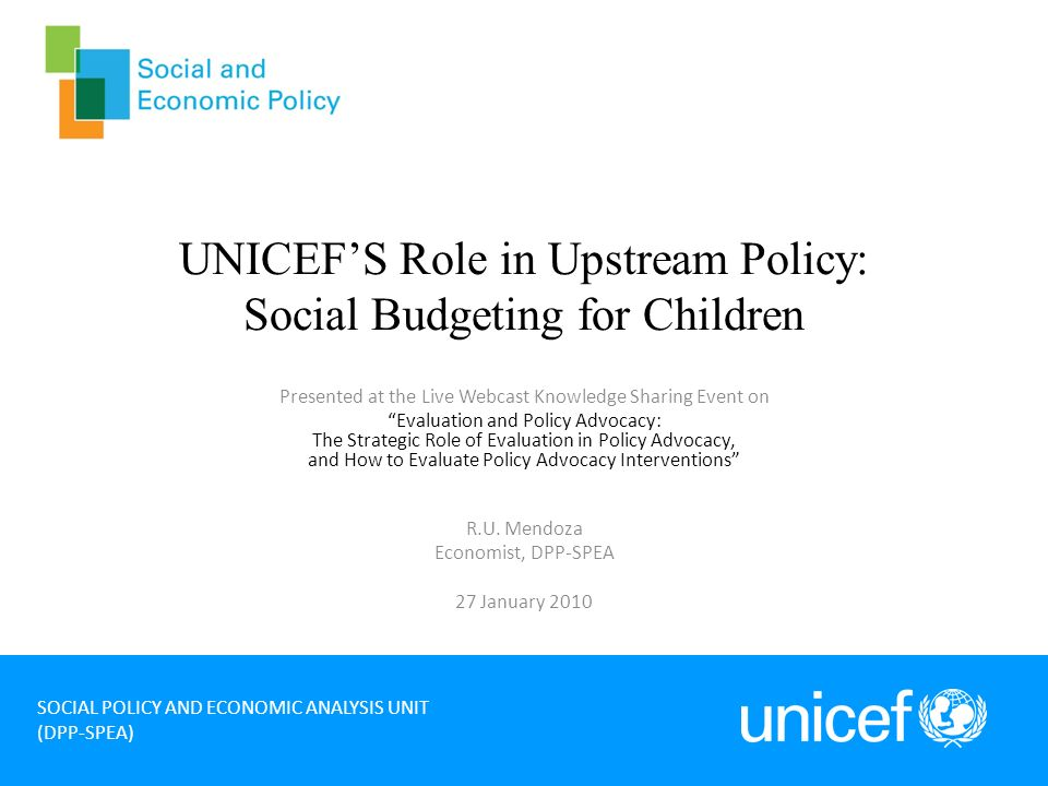 UNICEFS Role in Upstream Policy: Social Budgeting for Children Presented at the Live Webcast Knowledge Sharing Event on Evaluation and Policy Advocacy: The Strategic Role of Evaluation in Policy Advocacy, and How to Evaluate Policy Advocacy Interventions R.U.
