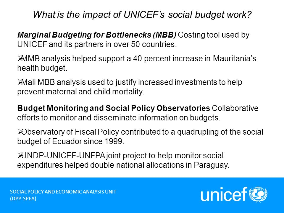 9 SOCIAL POLICY AND ECONOMIC ANALYSIS UNIT (DPP-SPEA) What is the impact of UNICEFs social budget work.