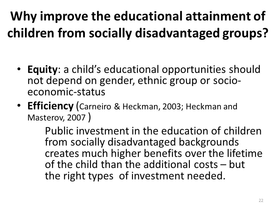 Why improve the educational attainment of children from socially disadvantaged groups? Equity: a childs educational opportunities should not depend on