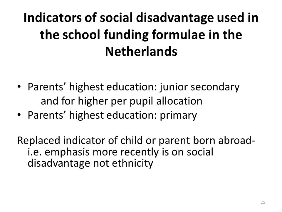 Indicators of social disadvantage used in the school funding formulae in the Netherlands Parents highest education: junior secondary and for higher pe