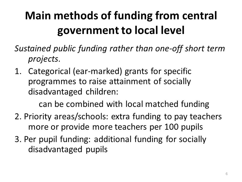 Main methods of funding from central government to local level Sustained public funding rather than one-off short term projects. 1.Categorical (ear-ma