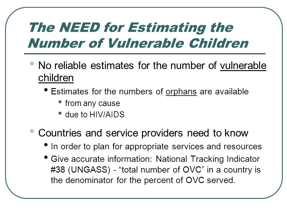 The NEED for Estimating the Number of Vulnerable Children No reliable estimates for the number of vulnerable children Estimates for the numbers of orphans are available from any cause due to HIV/AIDS Countries and service providers need to know In order to plan for appropriate services and resources Give accurate information: National Tracking Indicator #38 (UNGASS) - total number of OVC in a country is the denominator for the percent of OVC served.