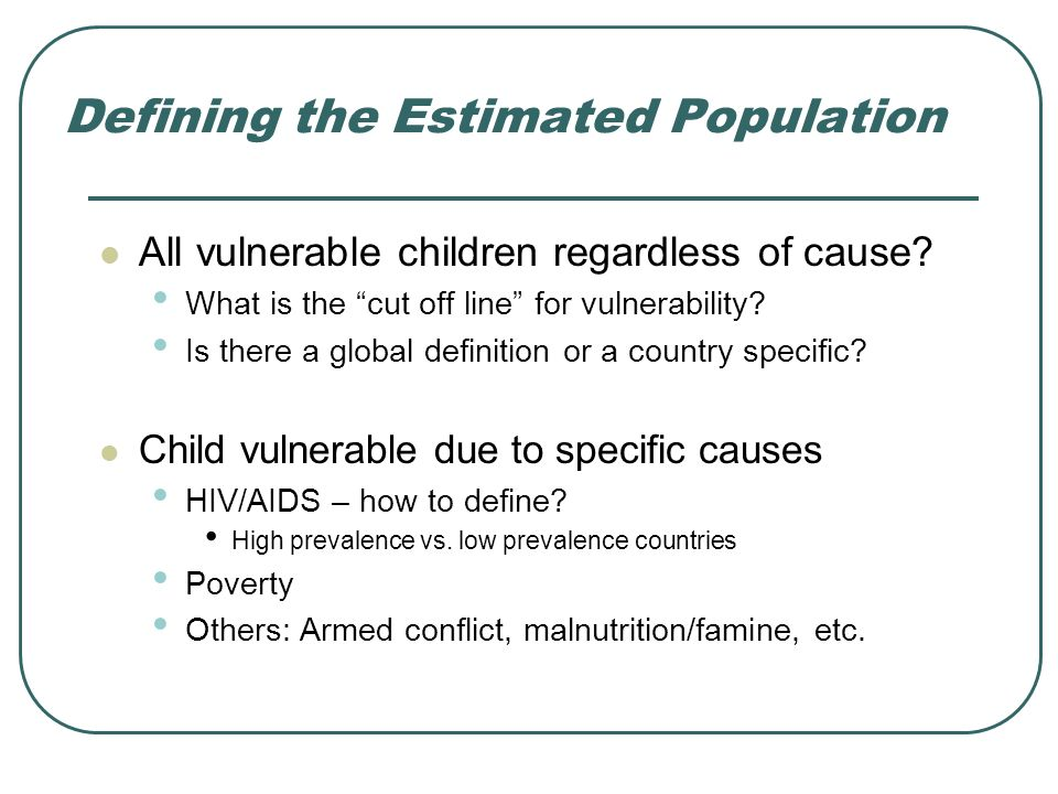 Defining the Estimated Population All vulnerable children regardless of cause? What is the cut off line for vulnerability? Is there a global definitio