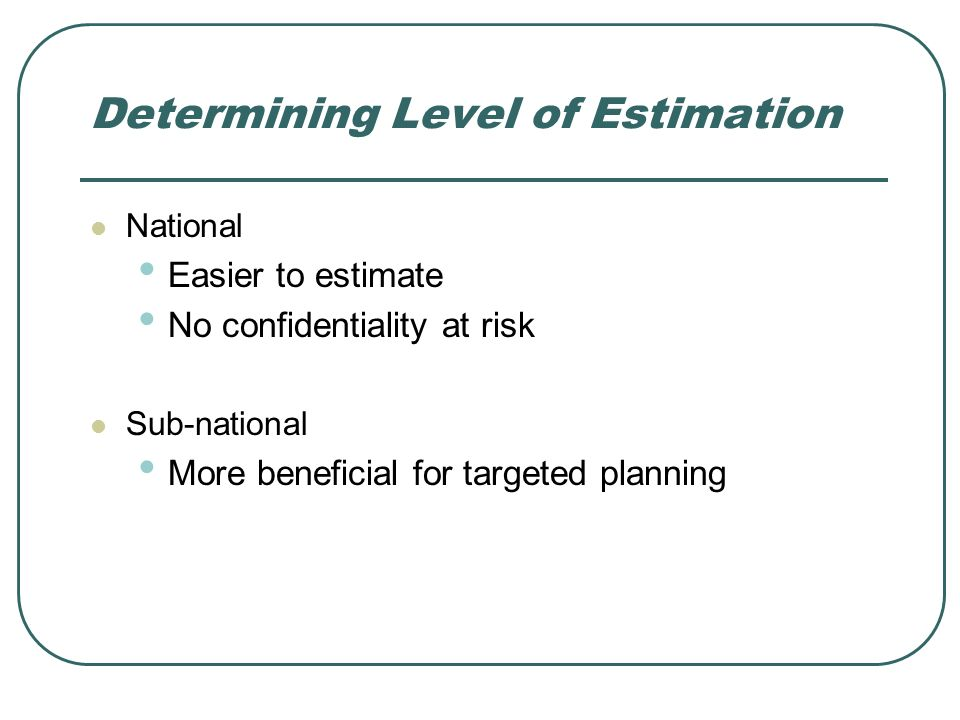 Determining Level of Estimation National Easier to estimate No confidentiality at risk Sub-national More beneficial for targeted planning