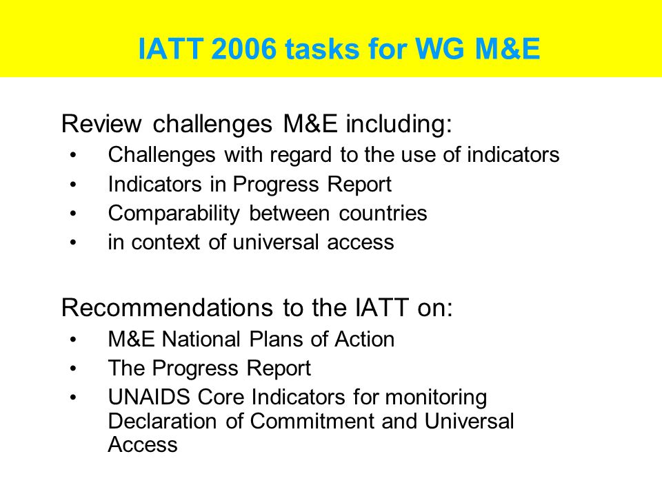 IATT 2006 tasks for WG M&E Review challenges M&E including: Challenges with regard to the use of indicators Indicators in Progress Report Comparability between countries in context of universal access Recommendations to the IATT on: M&E National Plans of Action The Progress Report UNAIDS Core Indicators for monitoring Declaration of Commitment and Universal Access