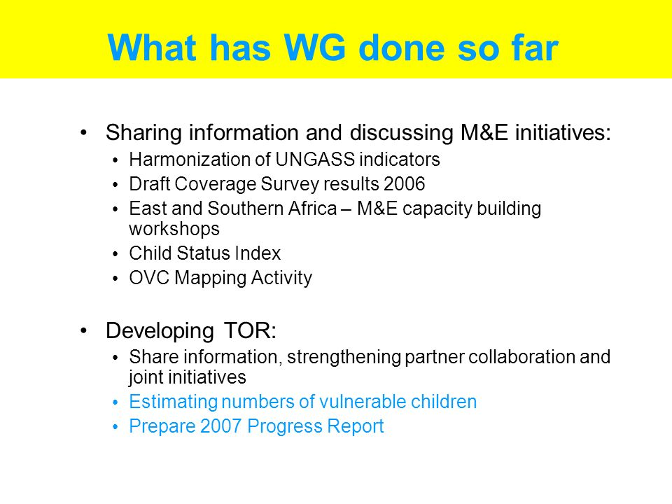 What has WG done so far Sharing information and discussing M&E initiatives: Harmonization of UNGASS indicators Draft Coverage Survey results 2006 East and Southern Africa – M&E capacity building workshops Child Status Index OVC Mapping Activity Developing TOR: Share information, strengthening partner collaboration and joint initiatives Estimating numbers of vulnerable children Prepare 2007 Progress Report