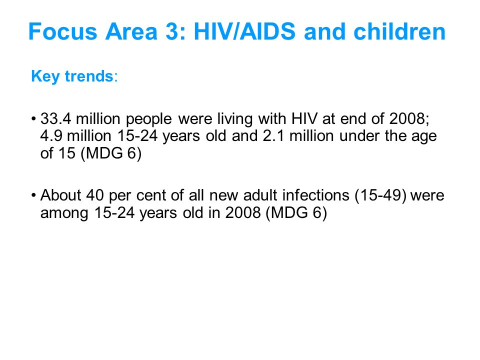 Key trends: 33.4 million people were living with HIV at end of 2008; 4.9 million 15-24 years old and 2.1 million under the age of 15 (MDG 6) About 40