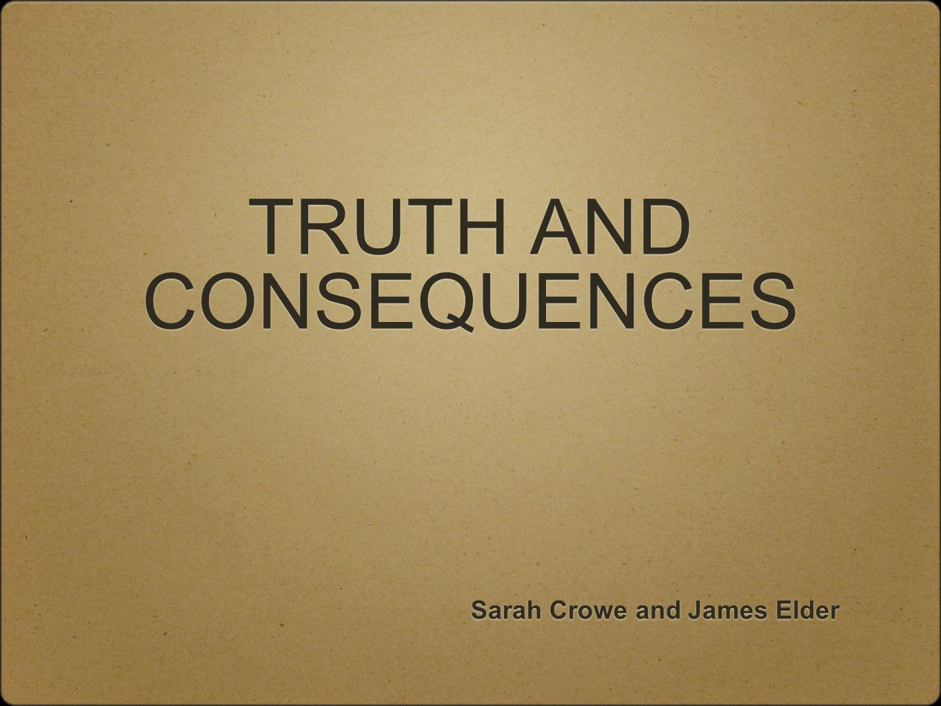 TRUTH AND CONSEQUENCES Sarah Crowe and James Elder