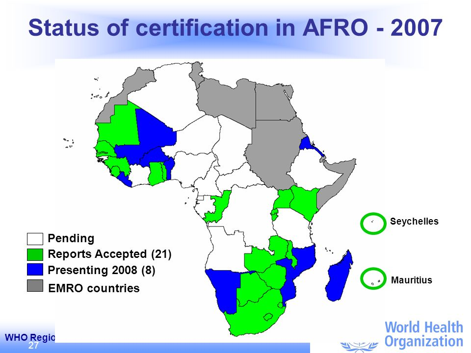 WHO Regional Office for Africa / Bureau Régional de lOMS pour lAfrique 27 Status of certification in AFRO - 2007 Mauritius Seychelles Reports Accepted (21) Presenting 2008 (8) EMRO countries Pending