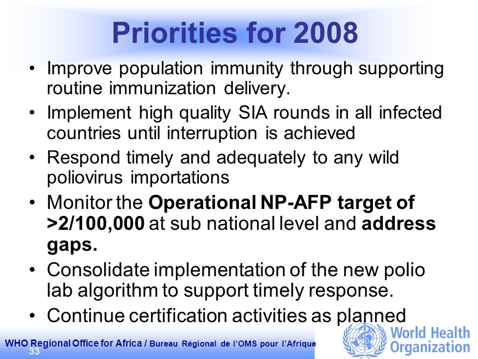 WHO Regional Office for Africa / Bureau Régional de lOMS pour lAfrique 33 Priorities for 2008 Improve population immunity through supporting routine immunization delivery.