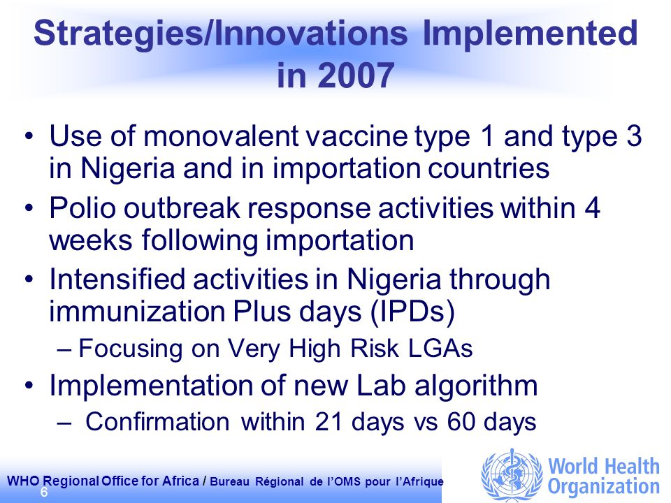 WHO Regional Office for Africa / Bureau Régional de lOMS pour lAfrique 6 Strategies/Innovations Implemented in 2007 Use of monovalent vaccine type 1 and type 3 in Nigeria and in importation countries Polio outbreak response activities within 4 weeks following importation Intensified activities in Nigeria through immunization Plus days (IPDs) –Focusing on Very High Risk LGAs Implementation of new Lab algorithm – Confirmation within 21 days vs 60 days