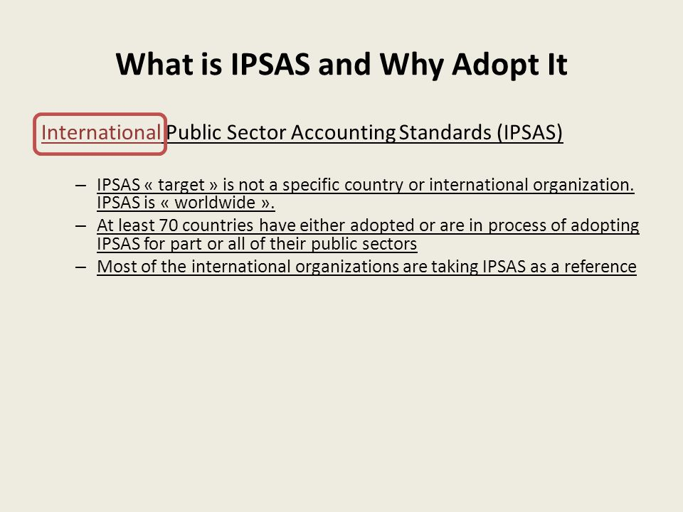What is IPSAS and Why Adopt It International Public Sector Accounting Standards (IPSAS) – IPSAS « target » is not a specific country or international organization.