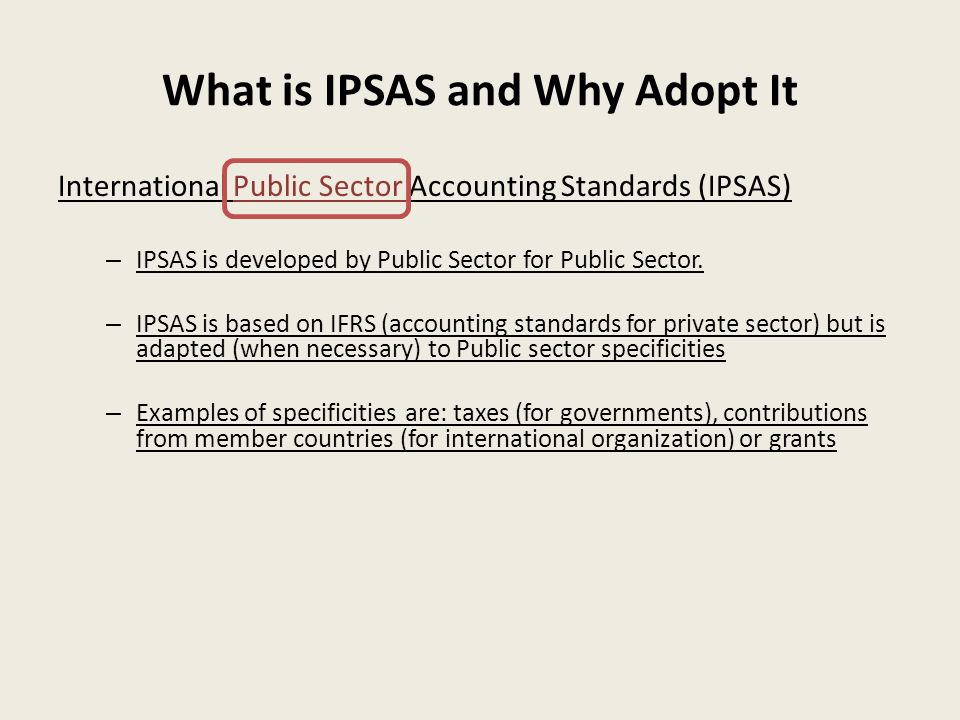 What is IPSAS and Why Adopt It International Public Sector Accounting Standards (IPSAS) – IPSAS is developed by Public Sector for Public Sector. – IPS